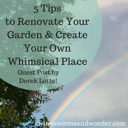 5 Tips to Renovate Your Garden and Create Your Own Whimsical Place: Guest Post by Derek Lotts!